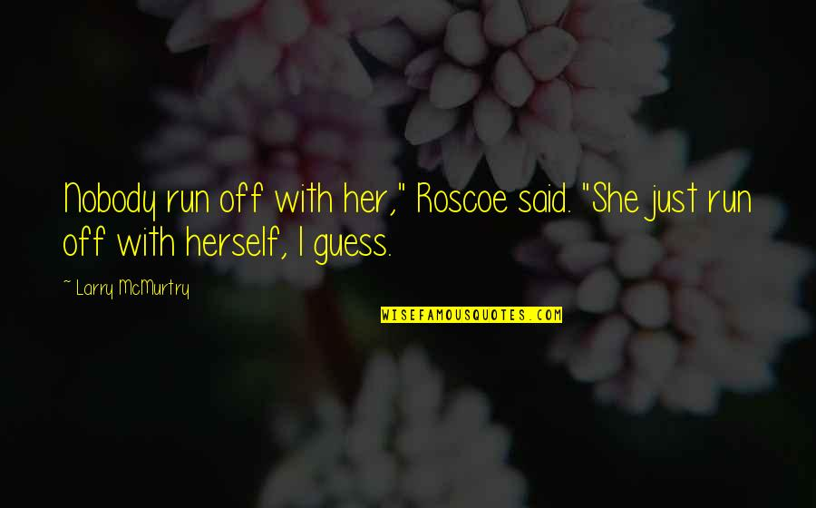 """Mcmurtry Quotes By Larry McMurtry: Nobody run off with her,"""" Roscoe said. """"She"""