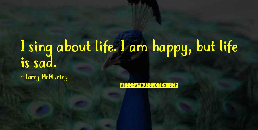 Mcmurtry Quotes By Larry McMurtry: I sing about life. I am happy, but