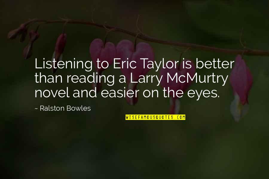 Mcmurtry Quotes By Ralston Bowles: Listening to Eric Taylor is better than reading