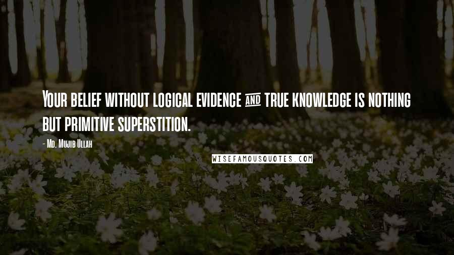 Md. Mujib Ullah quotes: Your belief without logical evidence & true knowledge is nothing but primitive superstition.