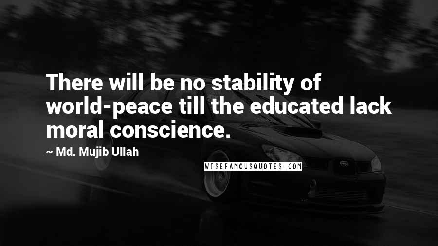 Md. Mujib Ullah quotes: There will be no stability of world-peace till the educated lack moral conscience.