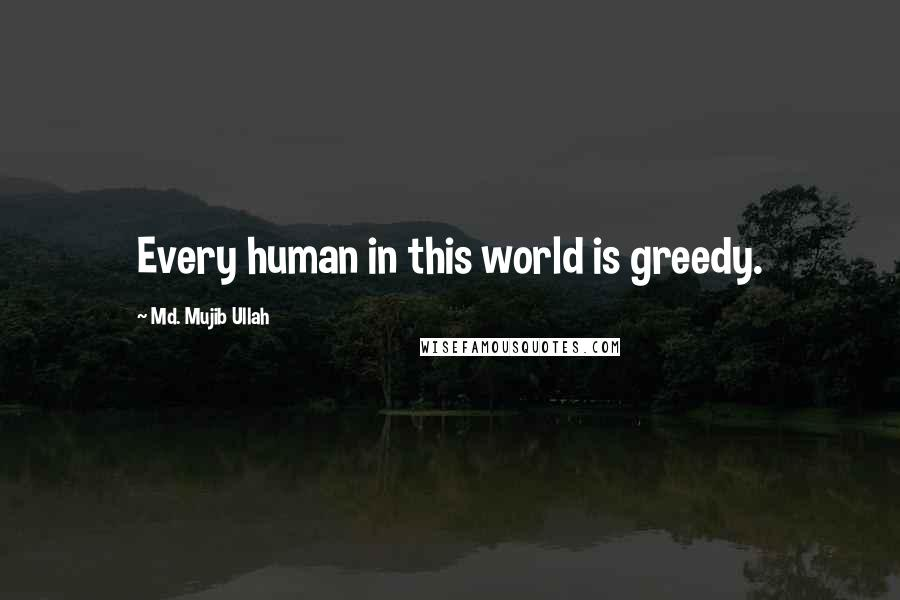 Md. Mujib Ullah quotes: Every human in this world is greedy.