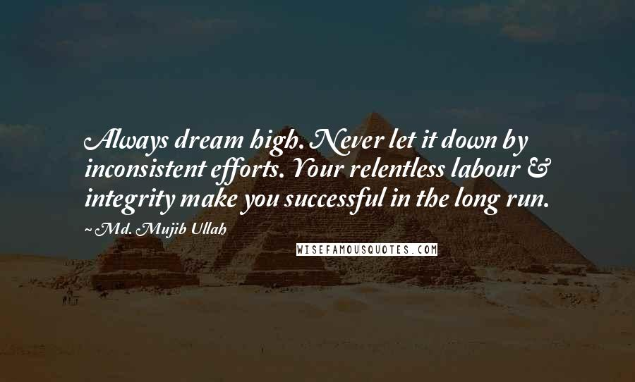 Md. Mujib Ullah quotes: Always dream high. Never let it down by inconsistent efforts. Your relentless labour & integrity make you successful in the long run.