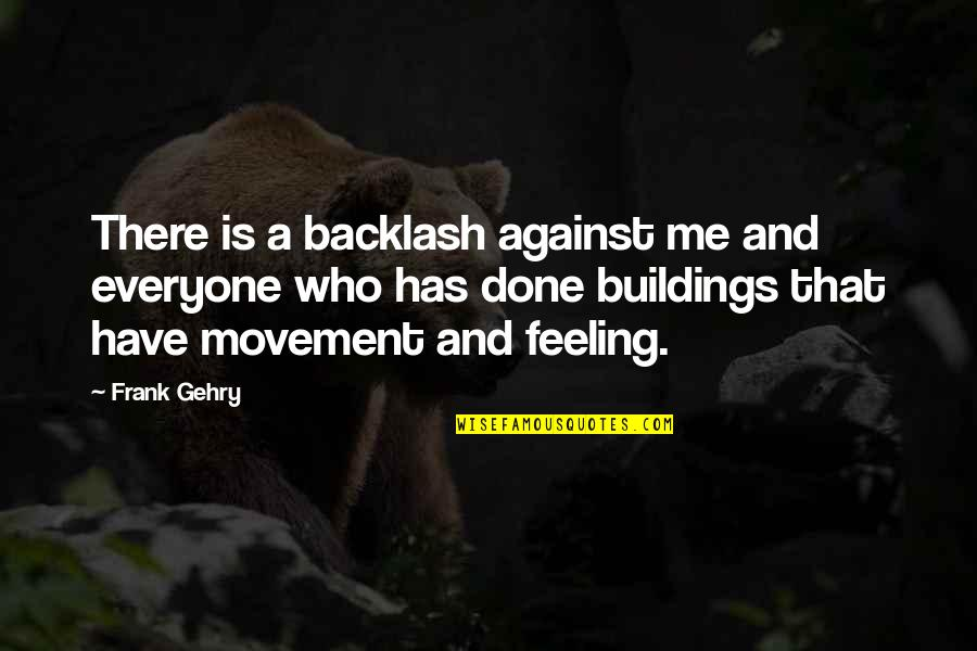 Me Against Everyone Quotes By Frank Gehry: There is a backlash against me and everyone