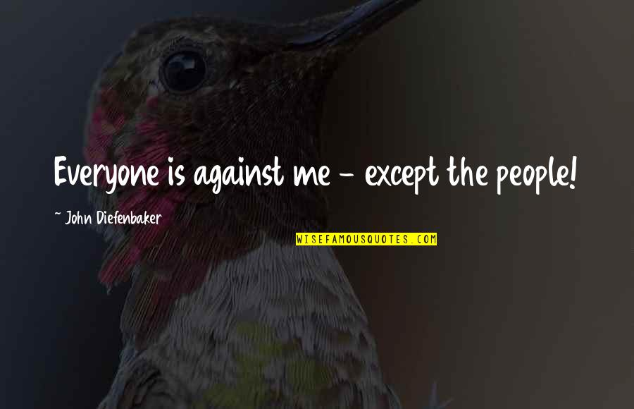 Me Against Everyone Quotes By John Diefenbaker: Everyone is against me - except the people!