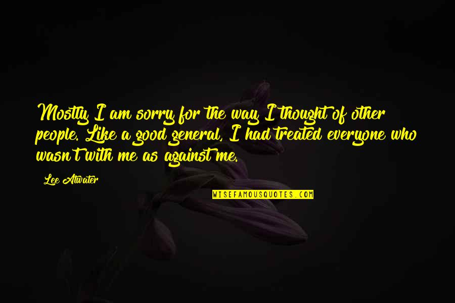 Me Against Everyone Quotes By Lee Atwater: Mostly I am sorry for the way I