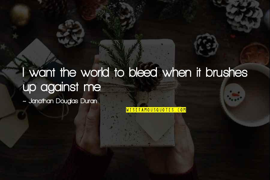 Me Against The World Quotes By Jonathan Douglas Duran: I want the world to bleed when it