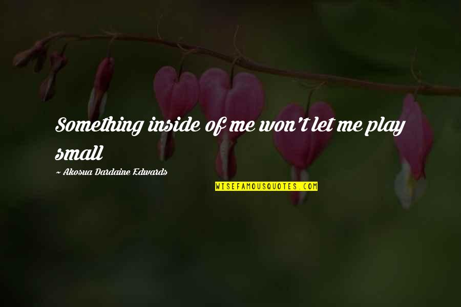 Me And My Attitude Quotes By Akosua Dardaine Edwards: Something inside of me won't let me play