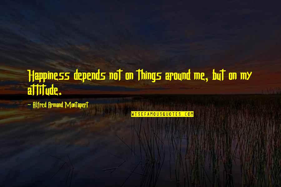Me And My Attitude Quotes By Alfred Armand Montapert: Happiness depends not on things around me, but