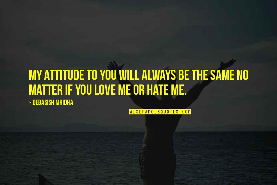 Me And My Attitude Quotes By Debasish Mridha: My attitude to you will always be the