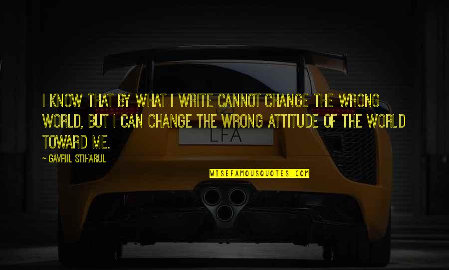 Me And My Attitude Quotes By Gavriil Stiharul: I know that by what I write cannot