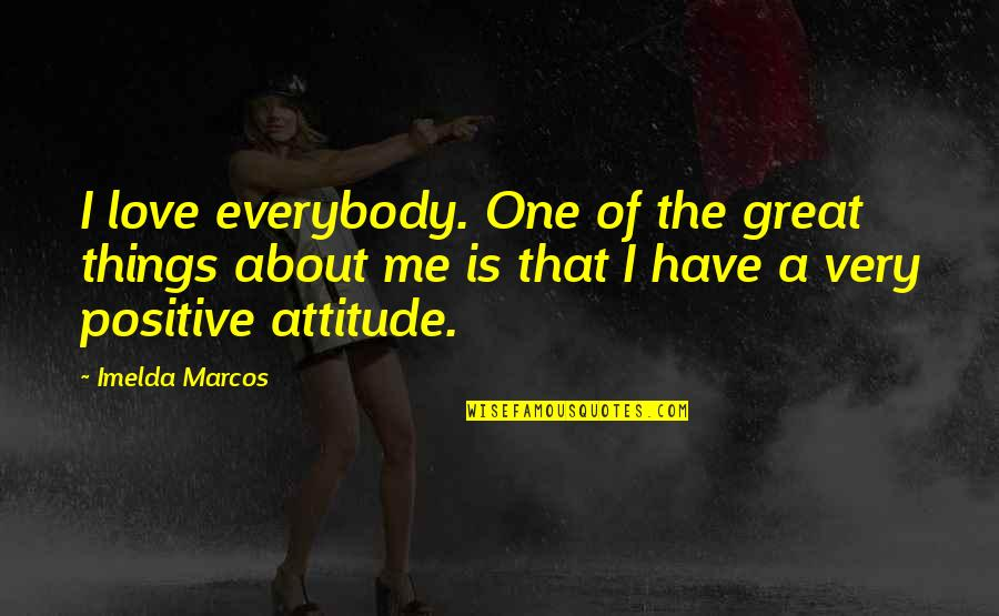 Me And My Attitude Quotes By Imelda Marcos: I love everybody. One of the great things