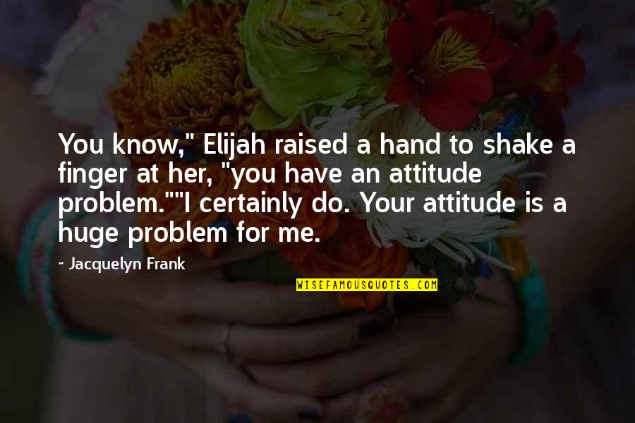 "Me And My Attitude Quotes By Jacquelyn Frank: You know,"" Elijah raised a hand to shake"