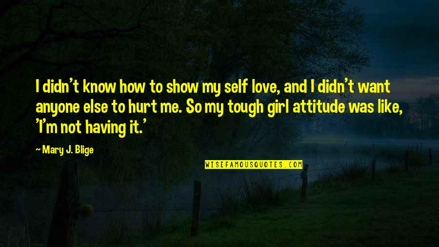 Me And My Attitude Quotes By Mary J. Blige: I didn't know how to show my self