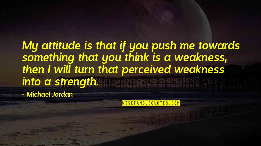 Me And My Attitude Quotes By Michael Jordan: My attitude is that if you push me