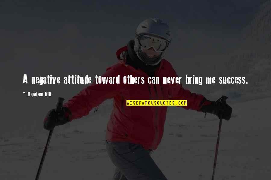 Me And My Attitude Quotes By Napoleon Hill: A negative attitude toward others can never bring
