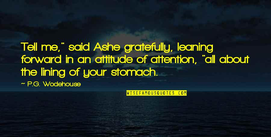 "Me And My Attitude Quotes By P.G. Wodehouse: Tell me,"" said Ashe gratefully, leaning forward in"