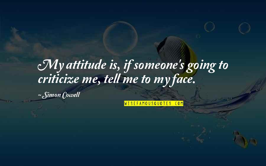 Me And My Attitude Quotes By Simon Cowell: My attitude is, if someone's going to criticize