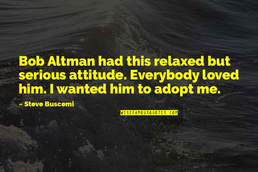 Me And My Attitude Quotes By Steve Buscemi: Bob Altman had this relaxed but serious attitude.