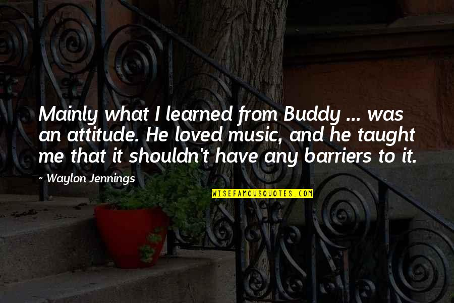 Me And My Attitude Quotes By Waylon Jennings: Mainly what I learned from Buddy ... was