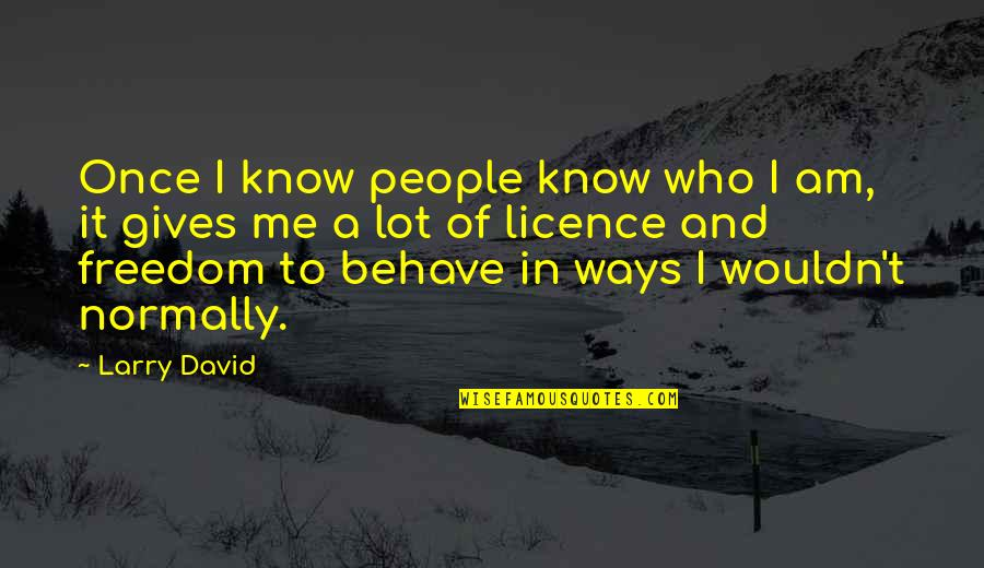 Me Behave Quotes By Larry David: Once I know people know who I am,