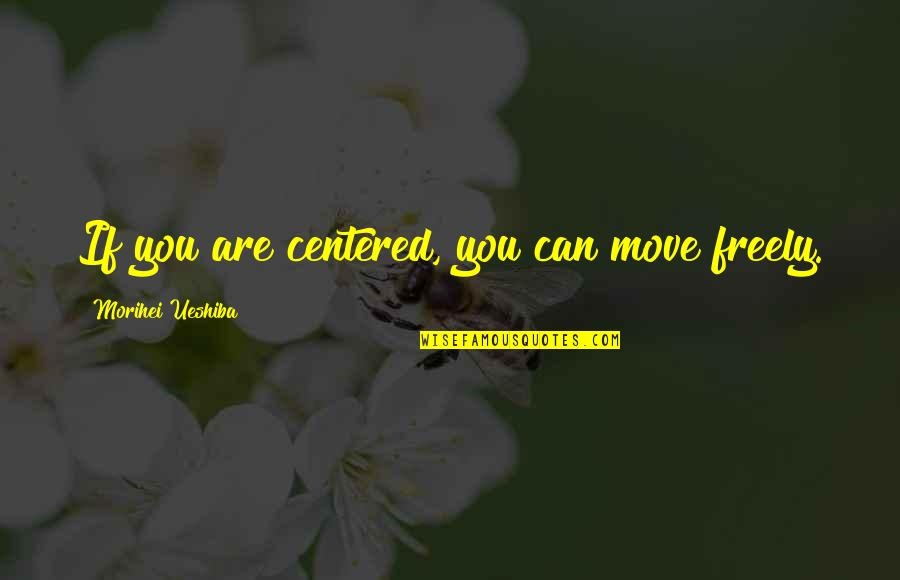 Me Behave Quotes By Morihei Ueshiba: If you are centered, you can move freely.