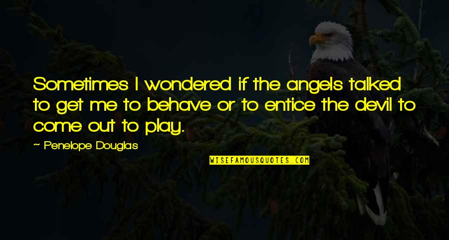 Me Behave Quotes By Penelope Douglas: Sometimes I wondered if the angels talked to