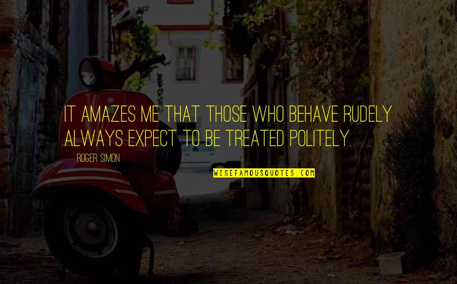 Me Behave Quotes By Roger Simon: It amazes me that those who behave rudely
