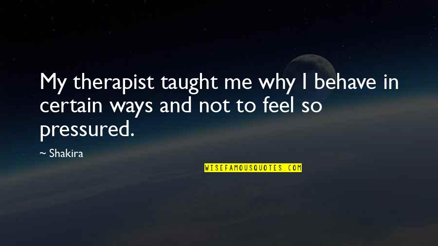 Me Behave Quotes By Shakira: My therapist taught me why I behave in