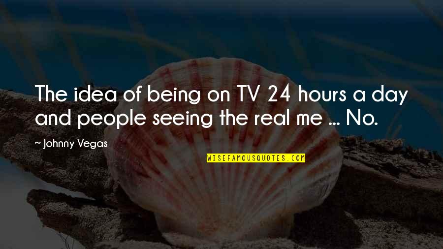 Me Being Real Quotes By Johnny Vegas: The idea of being on TV 24 hours