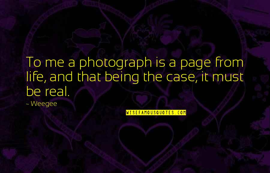 Me Being Real Quotes By Weegee: To me a photograph is a page from