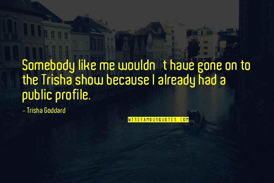 Me For Profile Quotes By Trisha Goddard: Somebody like me wouldn't have gone on to