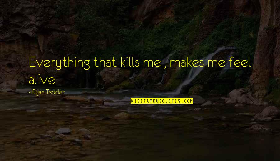 Me For Whatsapp Quotes By Ryan Tedder: Everything that kills me , makes me feel