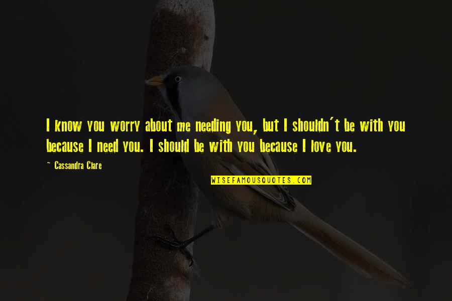 Me Love You Quotes By Cassandra Clare: I know you worry about me needing you,