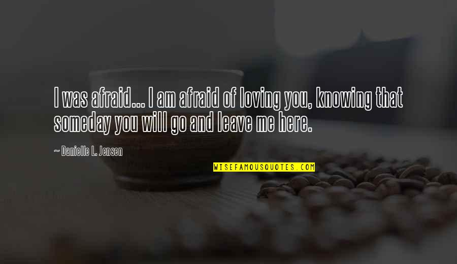 Me Love You Quotes By Danielle L. Jensen: I was afraid... I am afraid of loving
