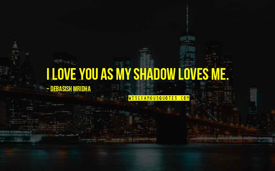 Me Love You Quotes By Debasish Mridha: I love you as my shadow loves me.