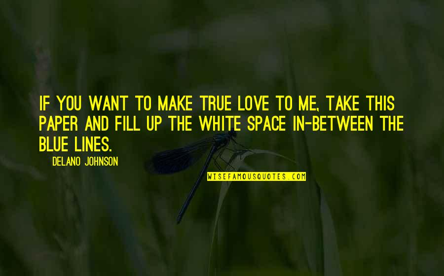 Me Love You Quotes By Delano Johnson: If you want to make true love to