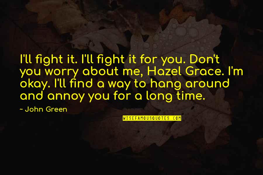 Me Love You Quotes By John Green: I'll fight it. I'll fight it for you.
