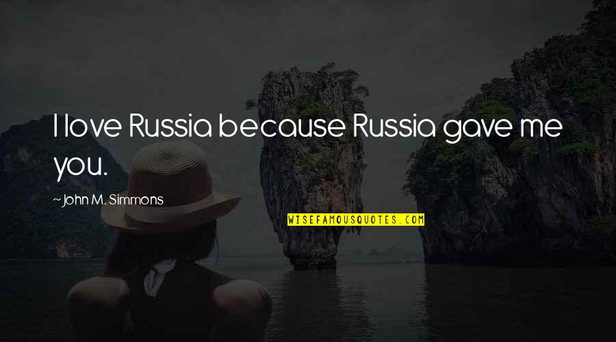 Me Love You Quotes By John M. Simmons: I love Russia because Russia gave me you.