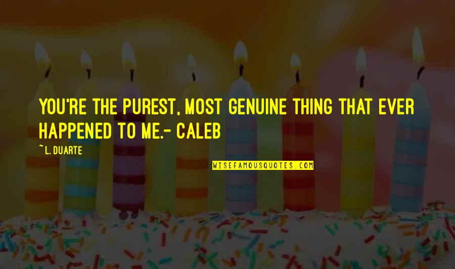 Me Love You Quotes By L. Duarte: You're the purest, most genuine thing that ever