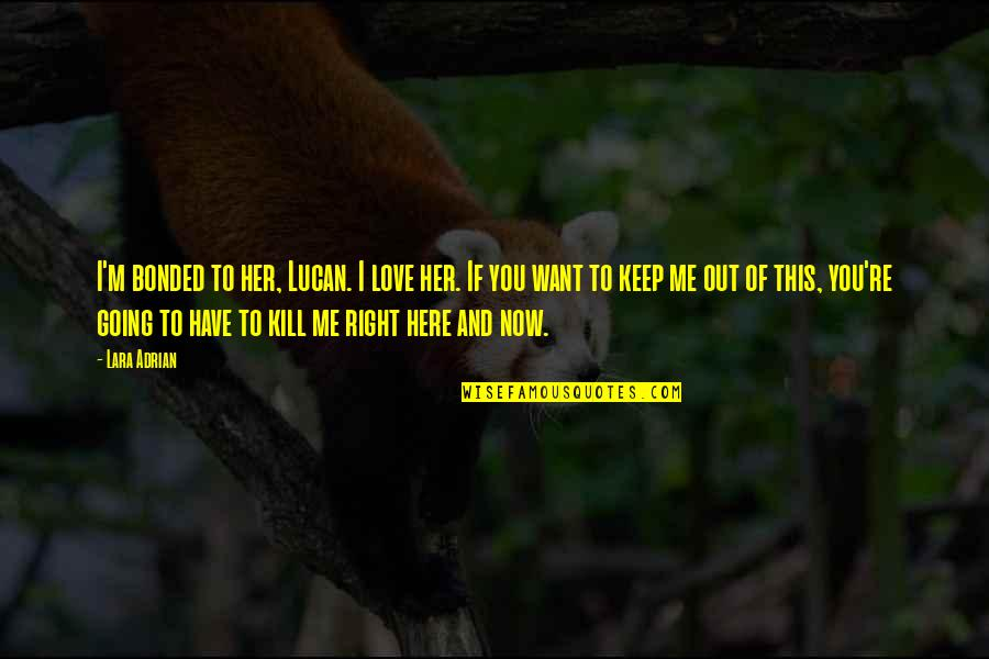 Me Love You Quotes By Lara Adrian: I'm bonded to her, Lucan. I love her.