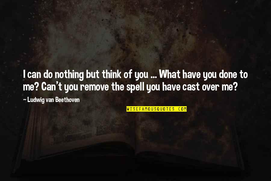 Me Love You Quotes By Ludwig Van Beethoven: I can do nothing but think of you