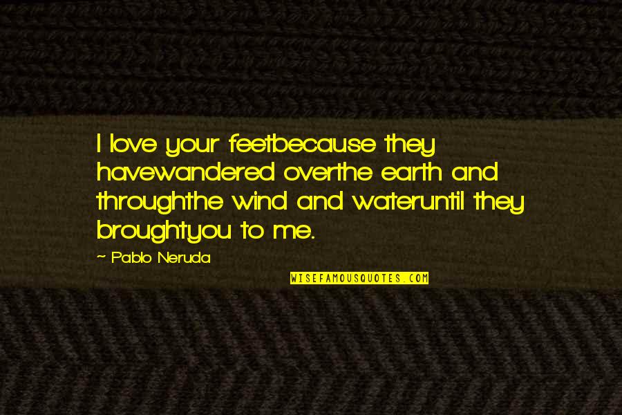 Me Love You Quotes By Pablo Neruda: I love your feetbecause they havewandered overthe earth