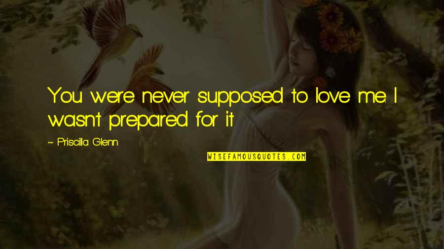 Me Love You Quotes By Priscilla Glenn: You were never supposed to love me. I
