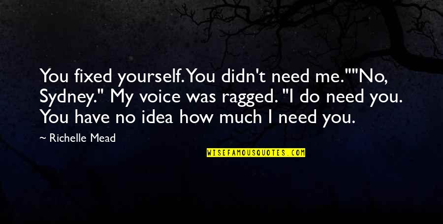 """Me Love You Quotes By Richelle Mead: You fixed yourself. You didn't need me.""""""""No, Sydney."""""""