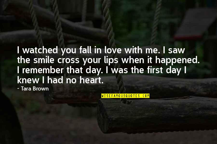 Me Love You Quotes By Tara Brown: I watched you fall in love with me.