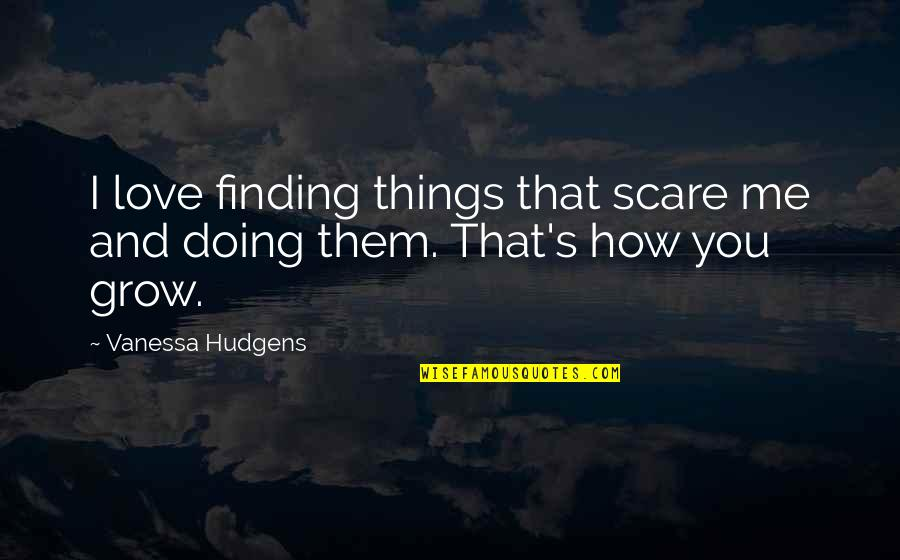 Me Love You Quotes By Vanessa Hudgens: I love finding things that scare me and