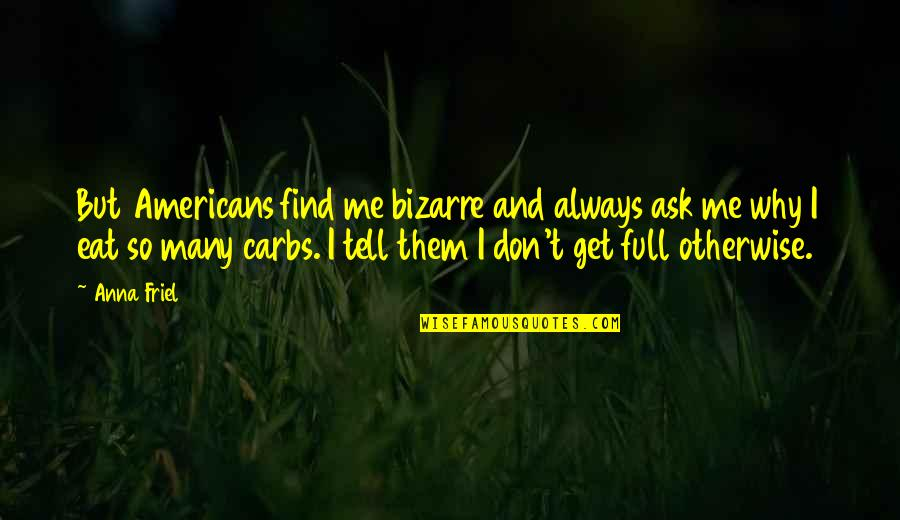 Me Me Me Quotes By Anna Friel: But Americans find me bizarre and always ask