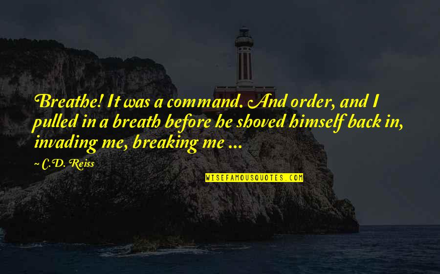 Me Me Me Quotes By C.D. Reiss: Breathe! It was a command. And order, and