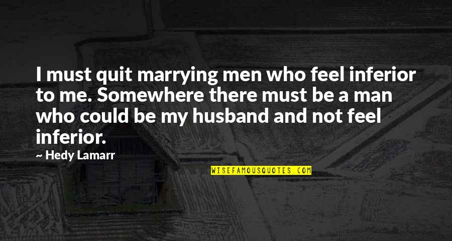 Me Me Me Quotes By Hedy Lamarr: I must quit marrying men who feel inferior